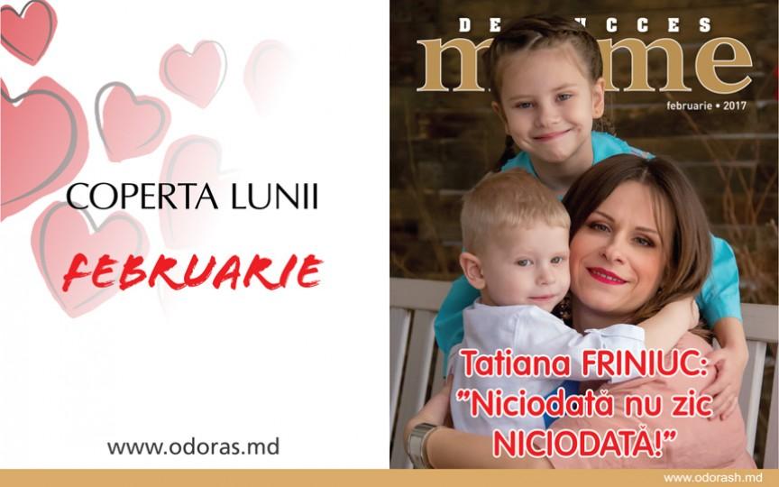Tatiana Friniuc: Niciodată nu mai zic NICIODATĂ!